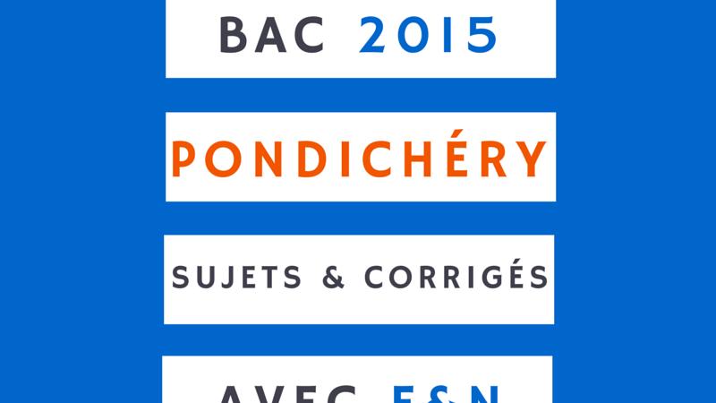 Sujets du bac 2015 Pondichéry (et corrigés ou éléments de correction gratuits)