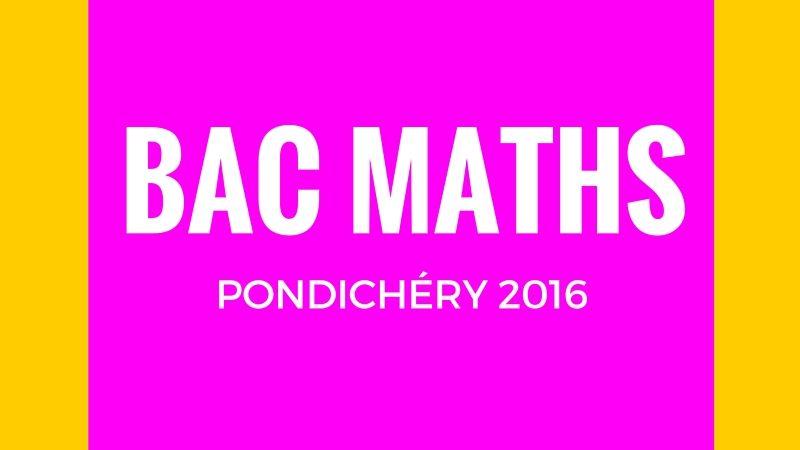 Bac Maths Pondichéry 2016