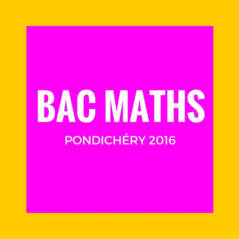 Bac Maths Pondichéry 2016