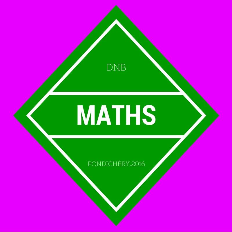 Brevet Maths Pondichéry 2016 – sujet et corrigé
